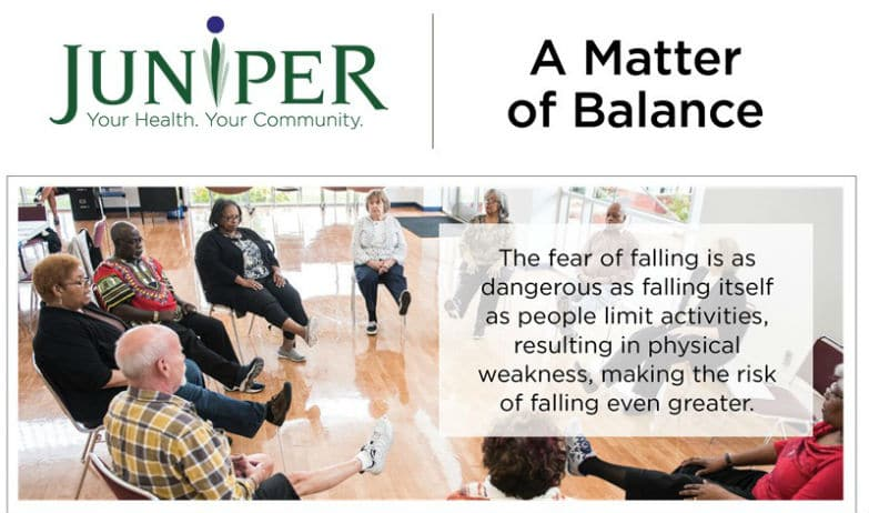 Group of seniors exercising in a circle. Text reads: Juniper. Your Health. Your Community. A Matter of Balance. The fear of falling is as dangerous as falling itself as people limit activities, resulting in physical weakness, making the risk of falling even greater.