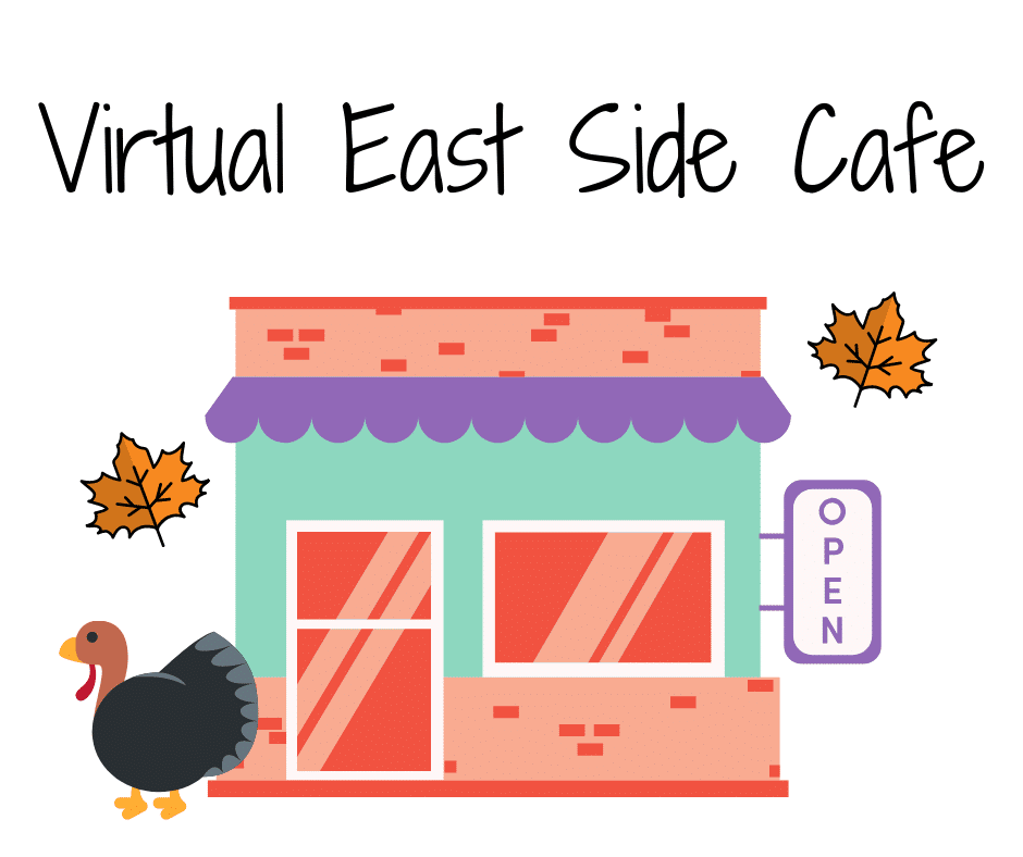 Image of a colorful cafe with fall leaves and a turkey.  Text reads: Virtual East Side Cafe
