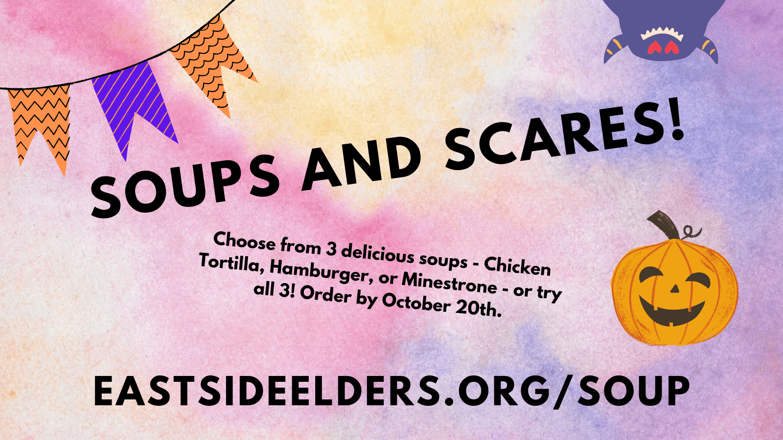 Image promoting the Soups and Scares fundraiser. Pumpkin, bunting, and a purple monster on a colorful background. Text reads: Soup and Scares! Choose from 3 delicious soups - Chicken tortilla, hamburger, or minestrone - or try all 3! Order by October 20th. EastSideElders.org/Soup